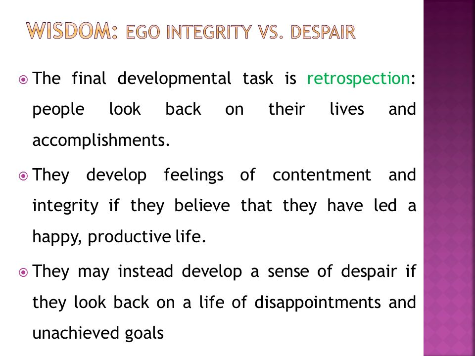 ego integrity vs despair Ego integrity was the term given by erik erikson to the last of his eight stages of psychosocial development, and used by him to represent 'a post-narcissistic love of the human ego—as an experience which conveys some world order and spiritual sense, no matter how dearly paid for.
