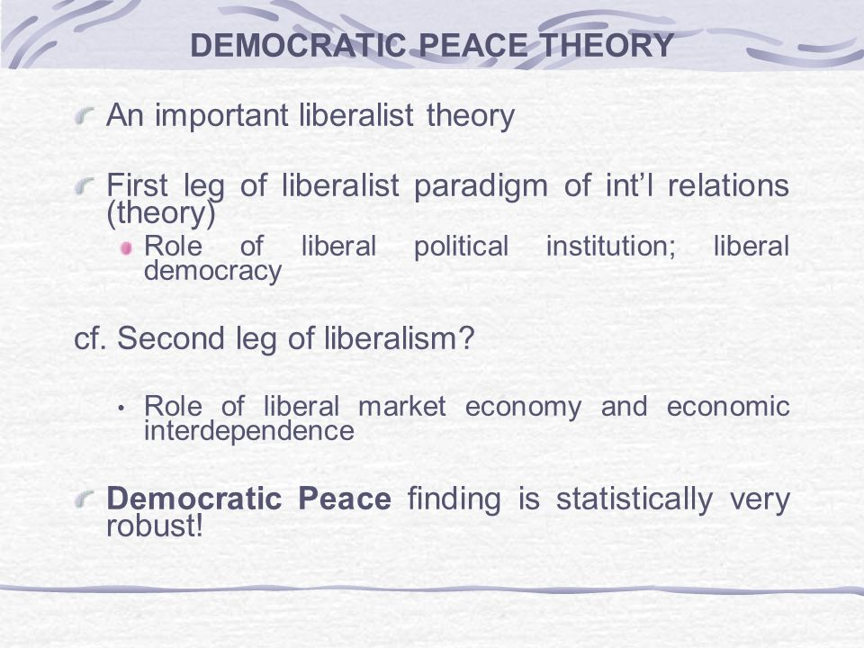 the democratic peace theory According to the democratic peace theory, democratic states are less likely to go to war with other democratic states consequently, the ultimate goal of the theory is to create a world of democracies that is, a world without war however, from the realist perspective in some cases democracies go to war with other.