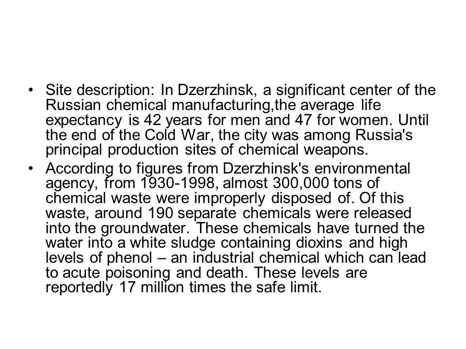 Site description: In Dzerzhinsk, a significant center of the Russian chemical manufacturing,the average life expectancy is 42 years for men and 47 for women. Until the end of the Cold War, the city was among Russia s principal production sites of chemical weapons.