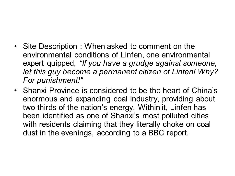 Site Description : When asked to comment on the environmental conditions of Linfen, one environmental expert quipped, If you have a grudge against someone, let this guy become a permanent citizen of Linfen! Why For punishment!