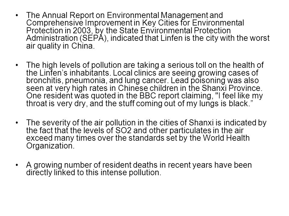The Annual Report on Environmental Management and Comprehensive Improvement in Key Cities for Environmental Protection in 2003, by the State Environmental Protection Administration (SEPA), indicated that Linfen is the city with the worst air quality in China.