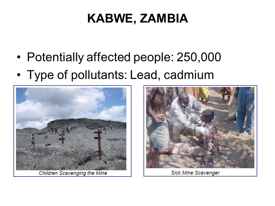 KABWE, ZAMBIA Potentially affected people: 250,000 Type of pollutants: Lead, cadmium