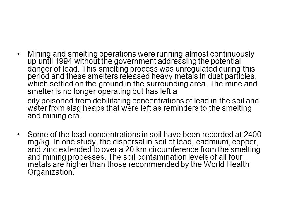 Mining and smelting operations were running almost continuously up until 1994 without the government addressing the potential danger of lead. This smelting process was unregulated during this period and these smelters released heavy metals in dust particles, which settled on the ground in the surrounding area. The mine and smelter is no longer operating but has left a