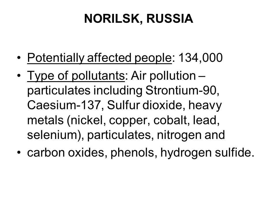 NORILSK, RUSSIA Potentially affected people: 134,000.