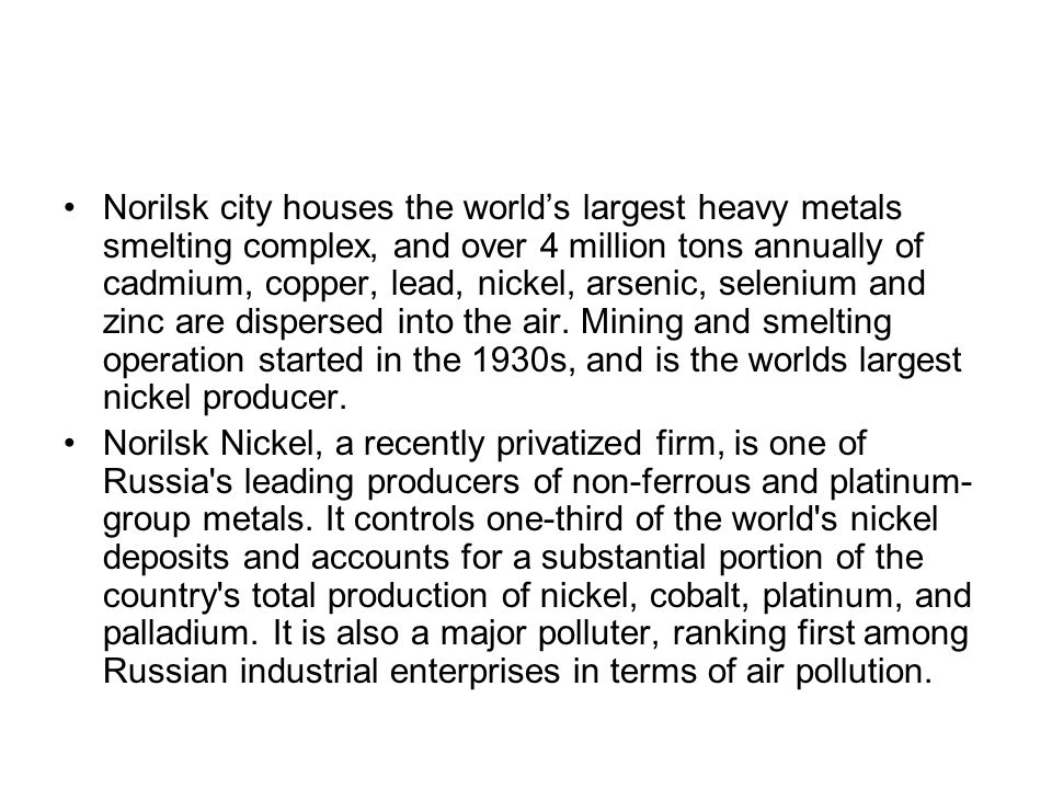 Norilsk city houses the world's largest heavy metals smelting complex, and over 4 million tons annually of cadmium, copper, lead, nickel, arsenic, selenium and zinc are dispersed into the air. Mining and smelting operation started in the 1930s, and is the worlds largest nickel producer.