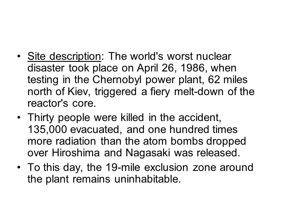 Site description: The world s worst nuclear disaster took place on April 26, 1986, when testing in the Chernobyl power plant, 62 miles north of Kiev, triggered a fiery melt-down of the reactor s core.