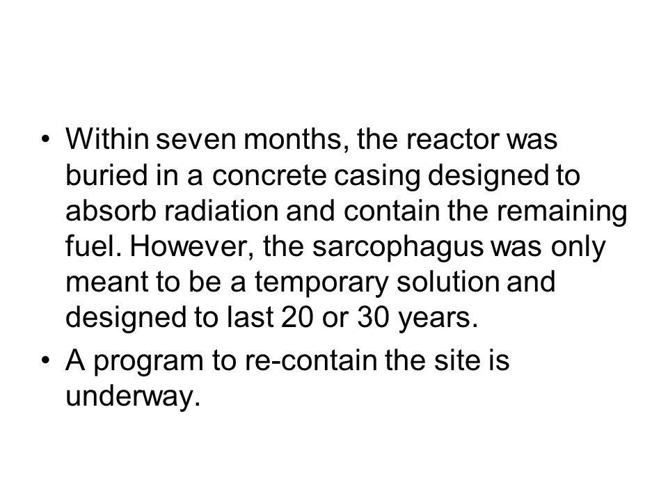 Within seven months, the reactor was buried in a concrete casing designed to absorb radiation and contain the remaining fuel. However, the sarcophagus was only meant to be a temporary solution and designed to last 20 or 30 years.