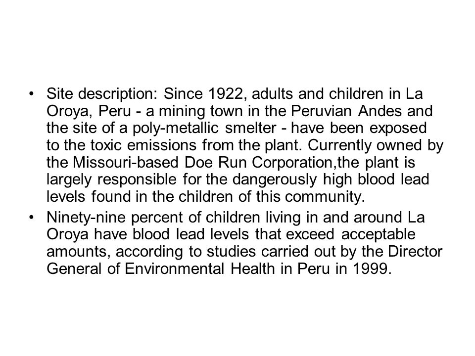 Site description: Since 1922, adults and children in La Oroya, Peru - a mining town in the Peruvian Andes and the site of a poly-metallic smelter - have been exposed to the toxic emissions from the plant. Currently owned by the Missouri-based Doe Run Corporation,the plant is largely responsible for the dangerously high blood lead levels found in the children of this community.