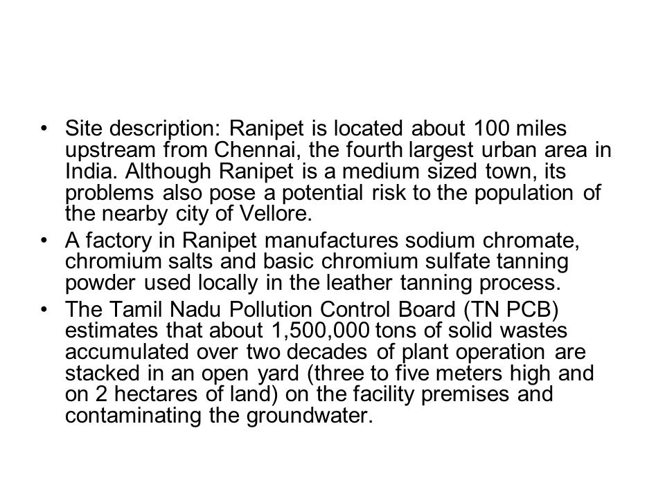 Site description: Ranipet is located about 100 miles upstream from Chennai, the fourth largest urban area in India. Although Ranipet is a medium sized town, its problems also pose a potential risk to the population of the nearby city of Vellore.