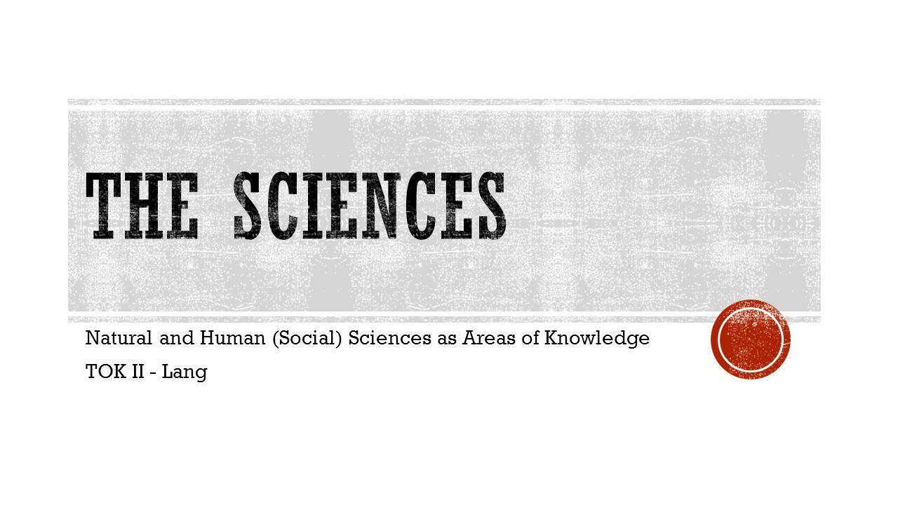 tok natural and human sciences It is true that many scholars think that you can apply the methods of natural  science to the study of social behaviour, and treat human subjects just as you do .