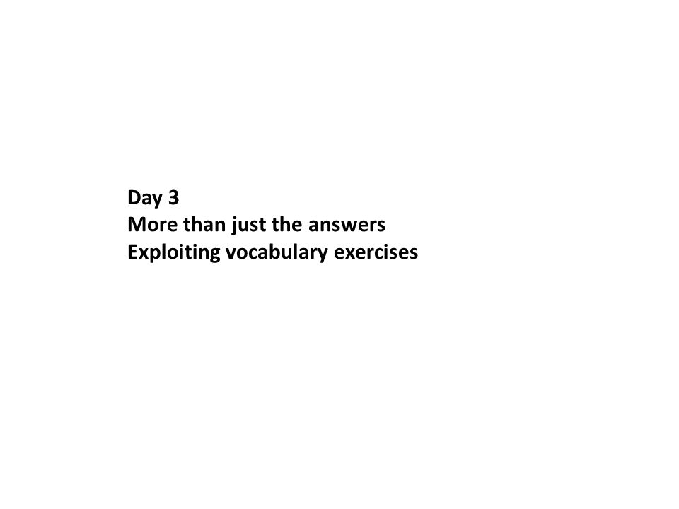 Day 3 More than just the answers Exploiting vocabulary exercises