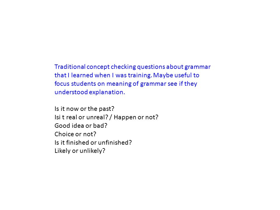 Traditional concept checking questions about grammar that I learned when I was training. Maybe useful to focus students on meaning of grammar see if they understood explanation.