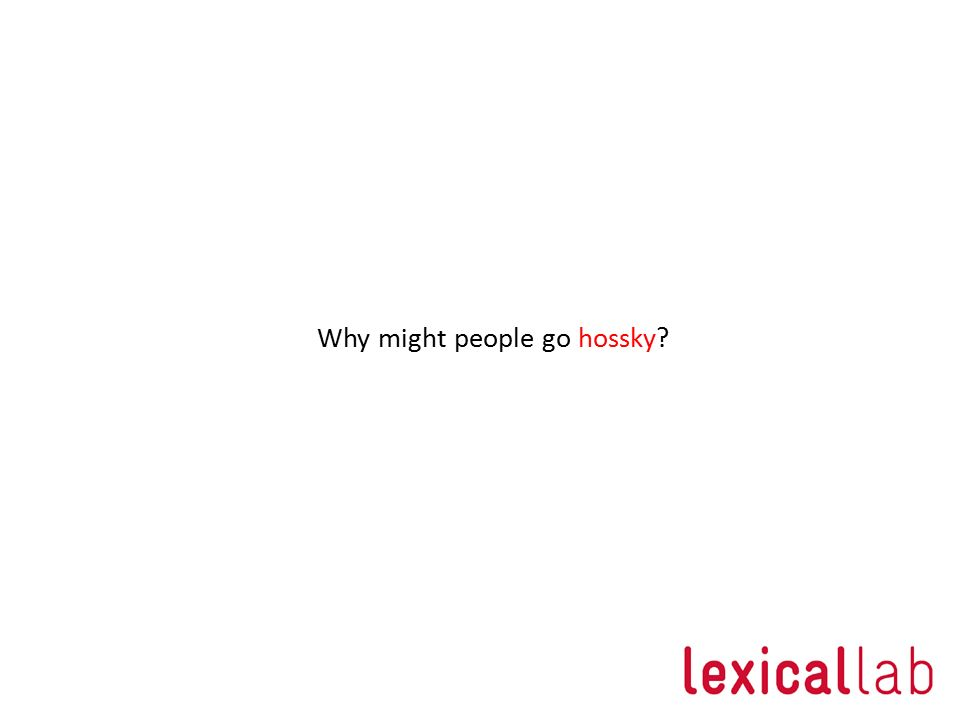 Why might people go hossky