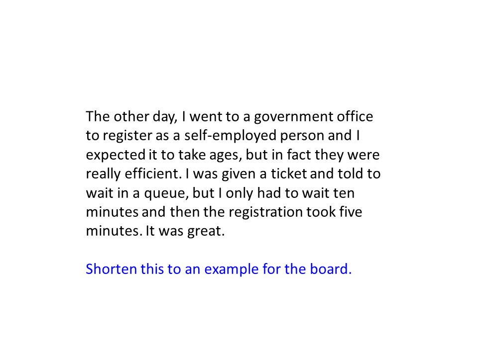 The other day, I went to a government office to register as a self-employed person and I expected it to take ages, but in fact they were really efficient. I was given a ticket and told to wait in a queue, but I only had to wait ten minutes and then the registration took five minutes. It was great.