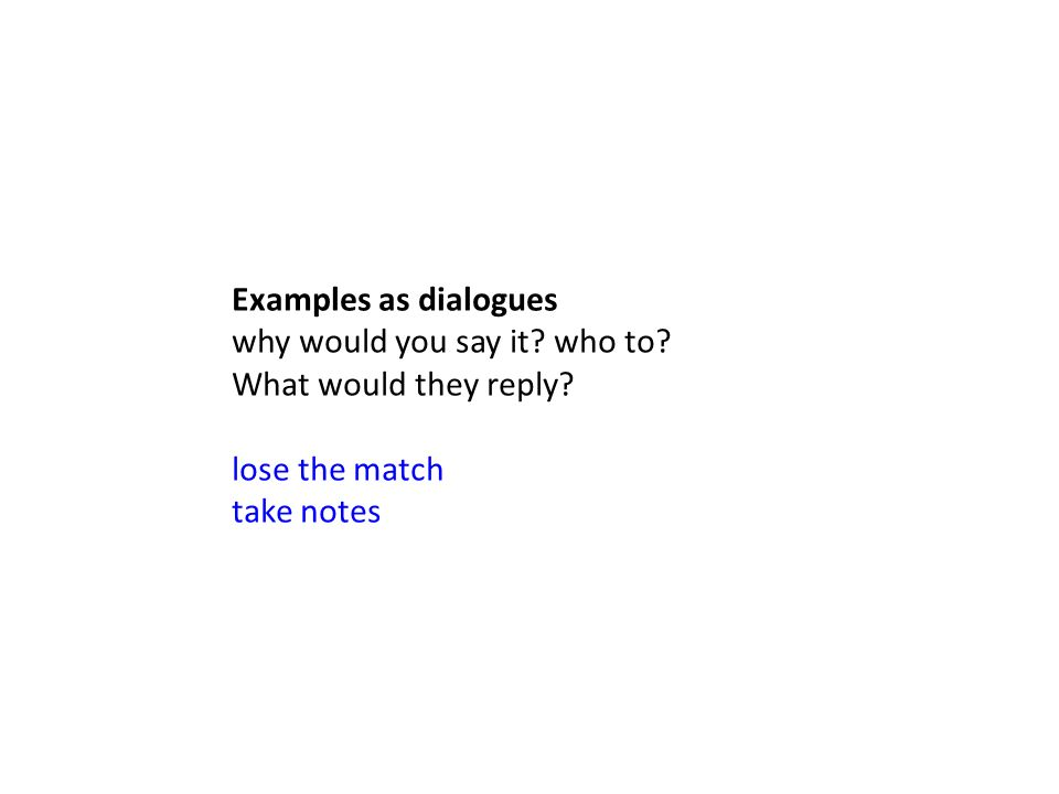 Examples as dialogues why would you say it. who to.