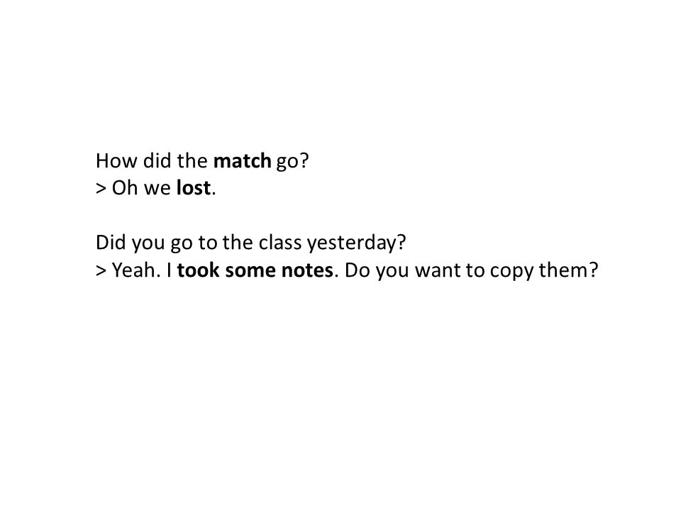 How did the match go. > Oh we lost. Did you go to the class yesterday.