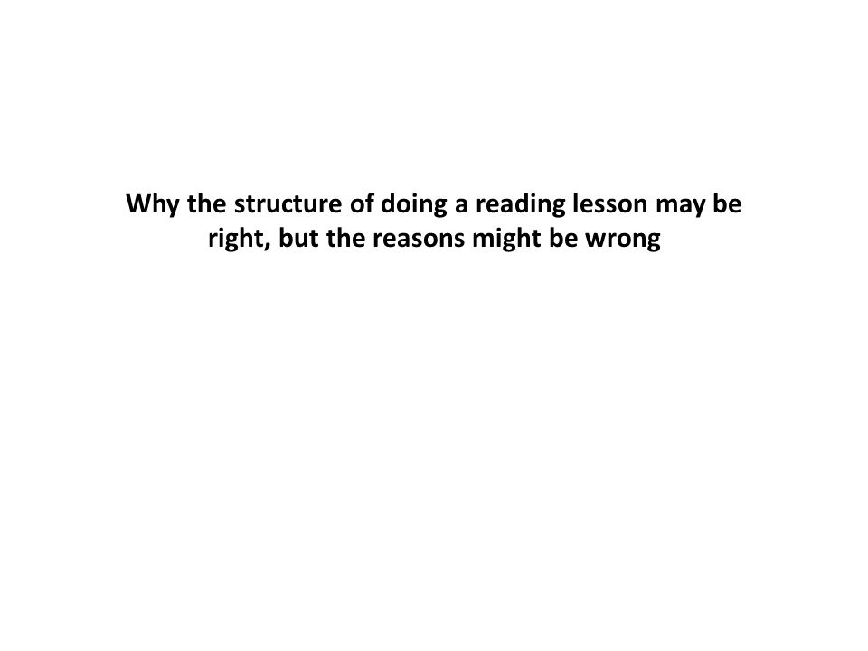 Why the structure of doing a reading lesson may be right, but the reasons might be wrong