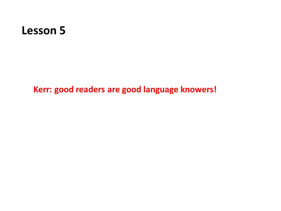 Lesson 5 Kerr: good readers are good language knowers!