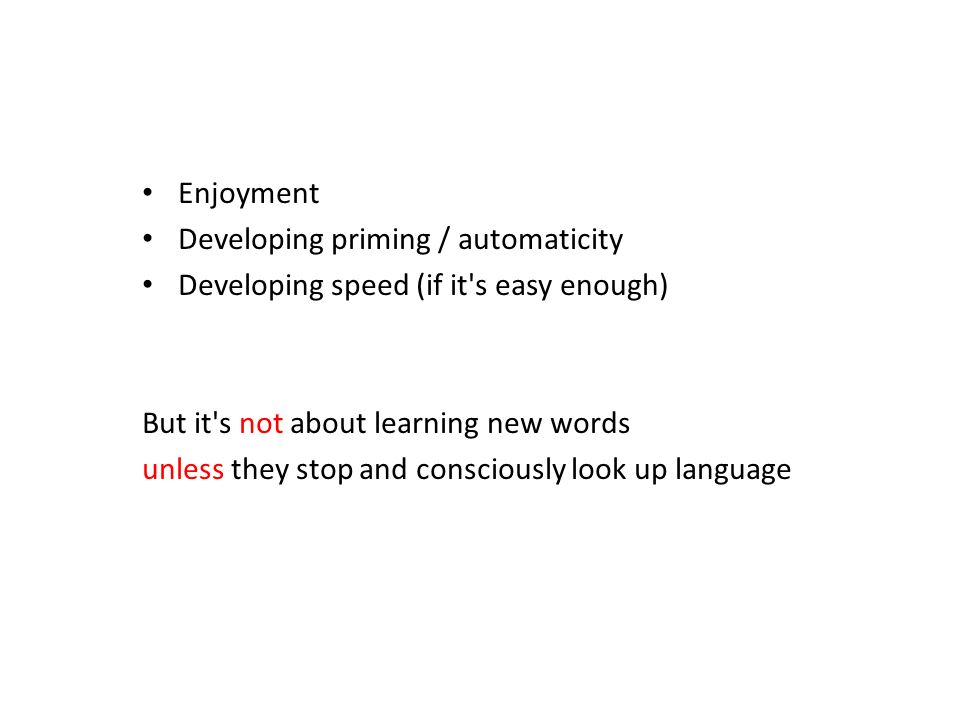 Enjoyment Developing priming / automaticity. Developing speed (if it s easy enough) But it s not about learning new words.