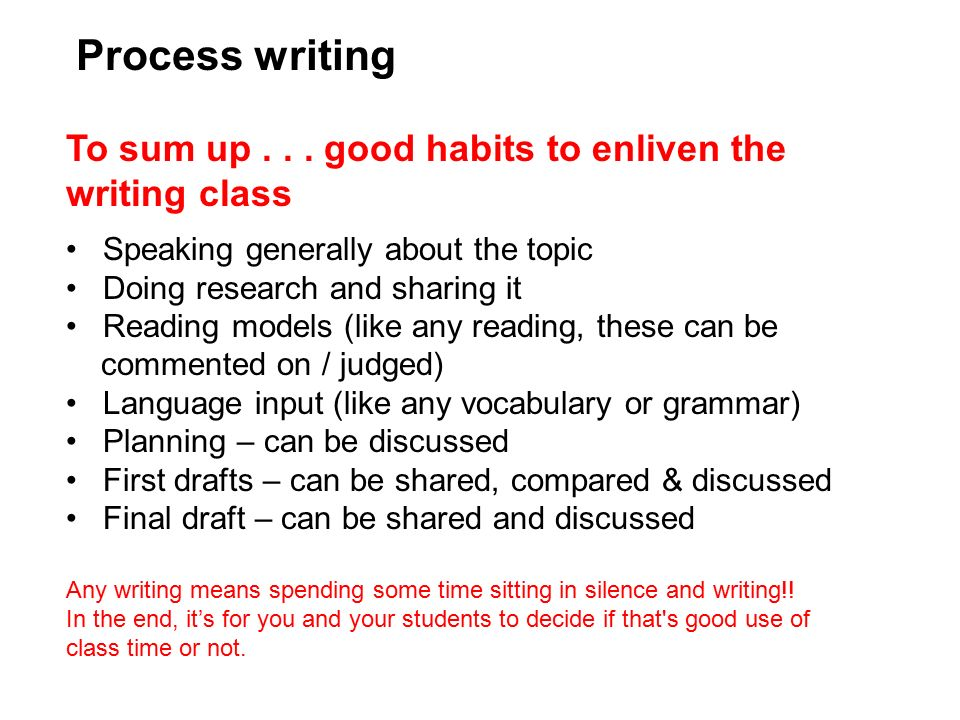 Process writing To sum up good habits to enliven the writing class. Speaking generally about the topic.