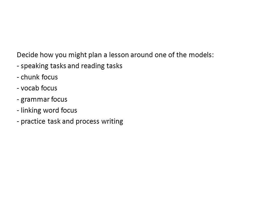 Decide how you might plan a lesson around one of the models: - speaking tasks and reading tasks - chunk focus - vocab focus - grammar focus - linking word focus - practice task and process writing