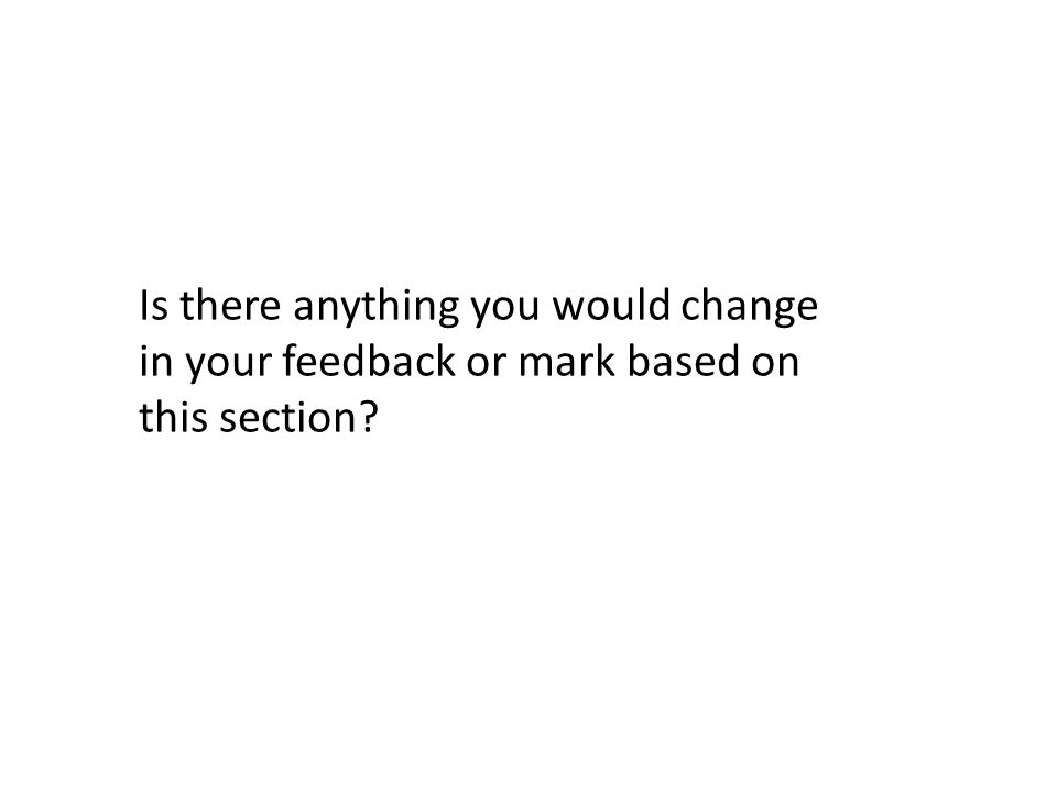 Is there anything you would change in your feedback or mark based on this section