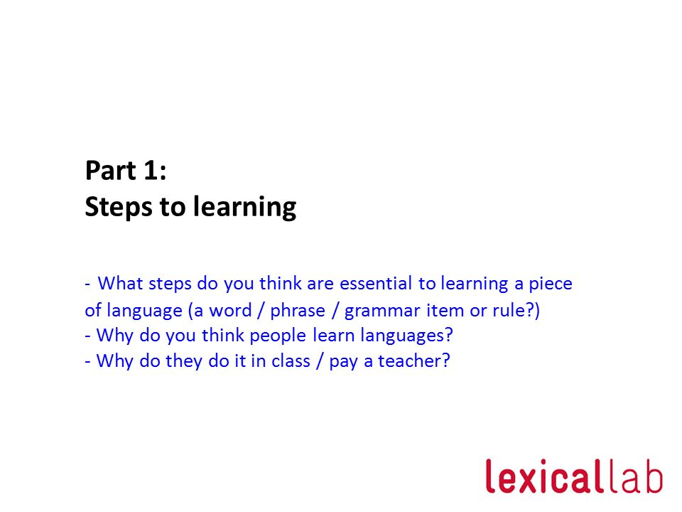 Part 1: Steps to learning - What steps do you think are essential to learning a piece of language (a word / phrase / grammar item or rule ) - Why do you think people learn languages.