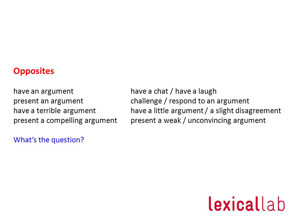 Opposites have an argument have a chat / have a laugh