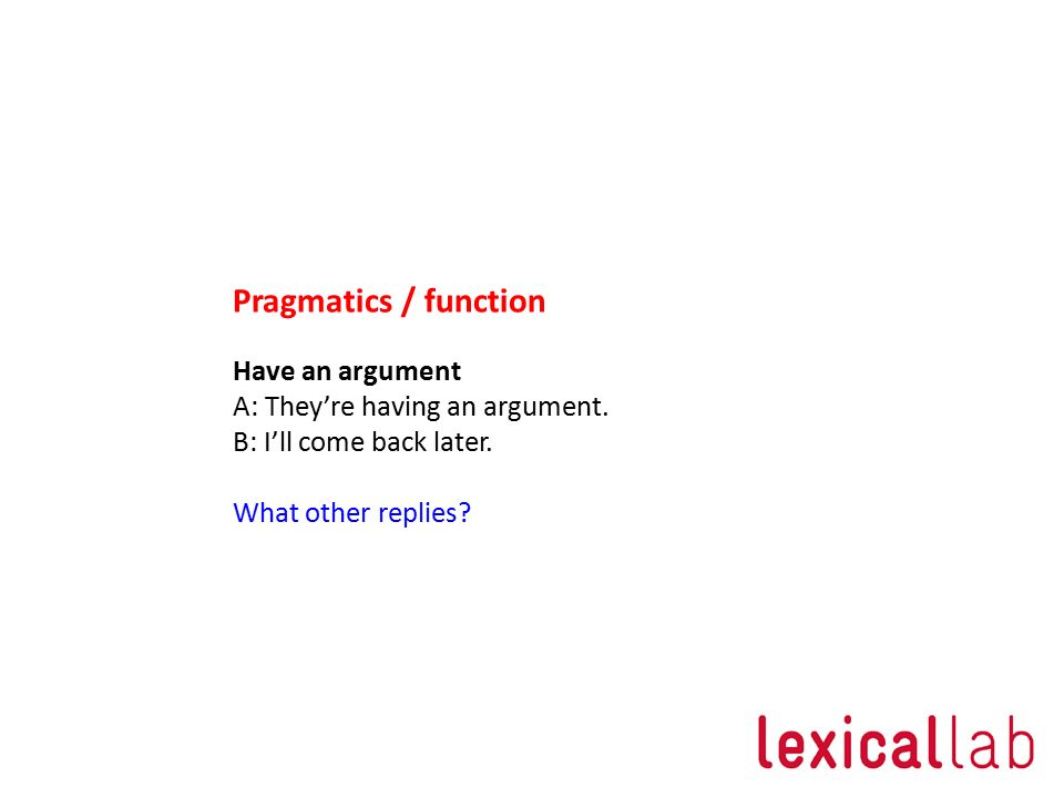 Pragmatics / function Have an argument A: They're having an argument.