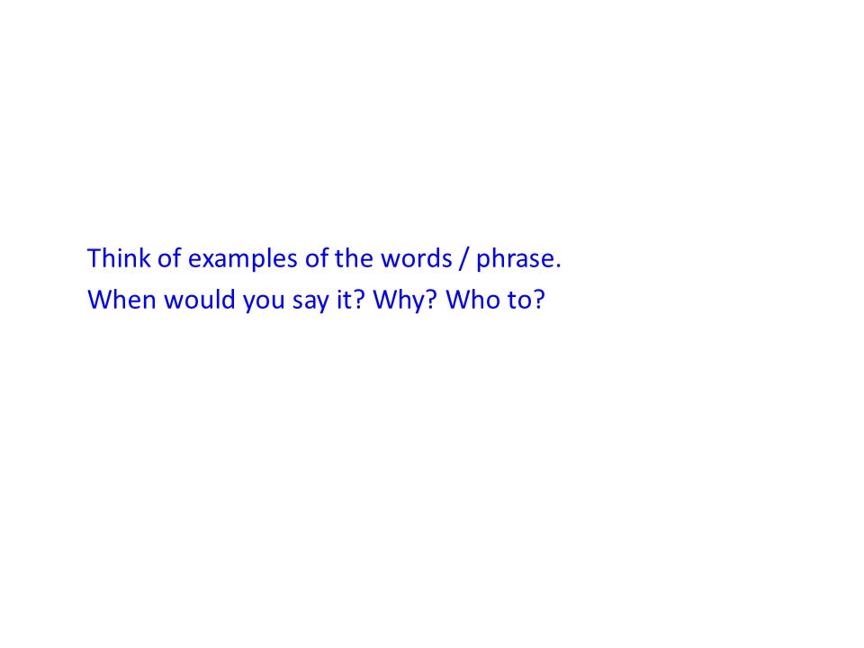 Think of examples of the words / phrase. When would you say it. Why