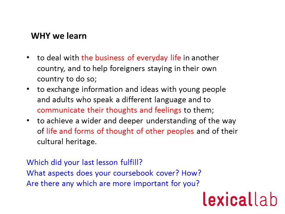 WHY we learn to deal with the business of everyday life in another country, and to help foreigners staying in their own country to do so;