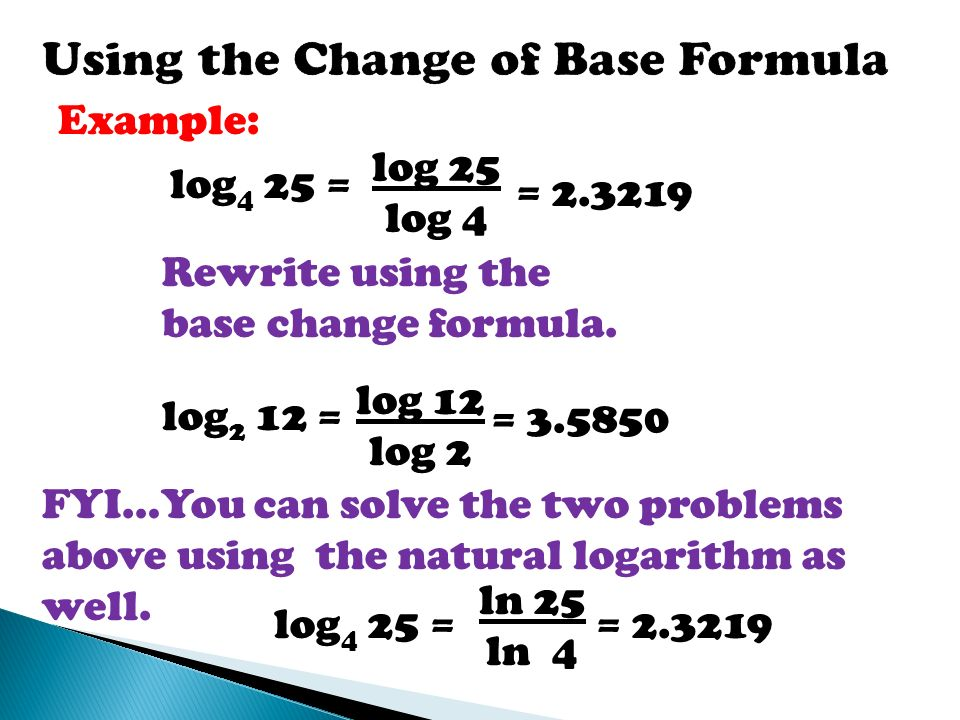 change of base formula Since calculators have only two bases--base 10 and base e, we have learned how to change the base of a logarithm using this formula: log x b log x = ----- a log a b i know how to use this formula, but i have no idea why it works.