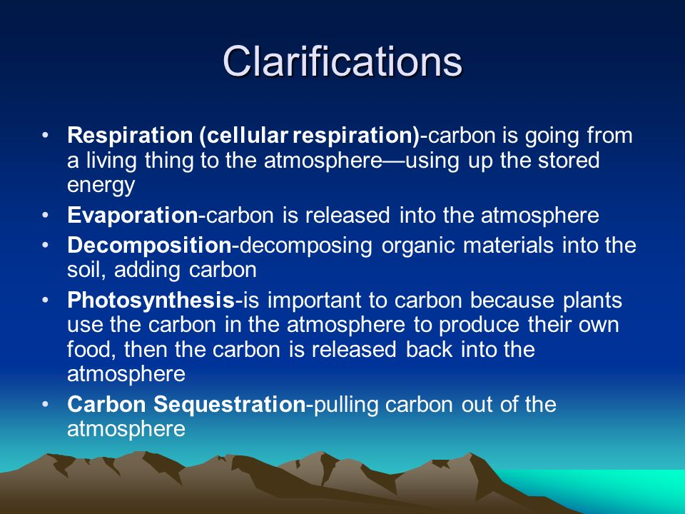 Clarifications Respiration (cellular respiration)-carbon is going from a living thing to the atmosphere—using up the stored energy.
