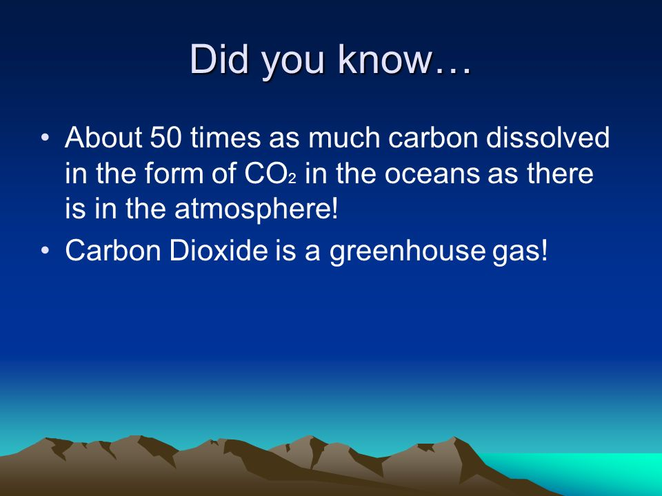 Did you know… About 50 times as much carbon dissolved in the form of CO2 in the oceans as there is in the atmosphere!