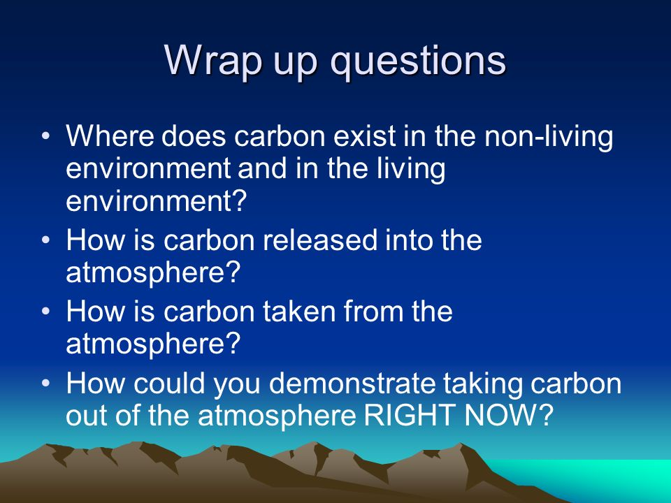 Wrap up questions Where does carbon exist in the non-living environment and in the living environment