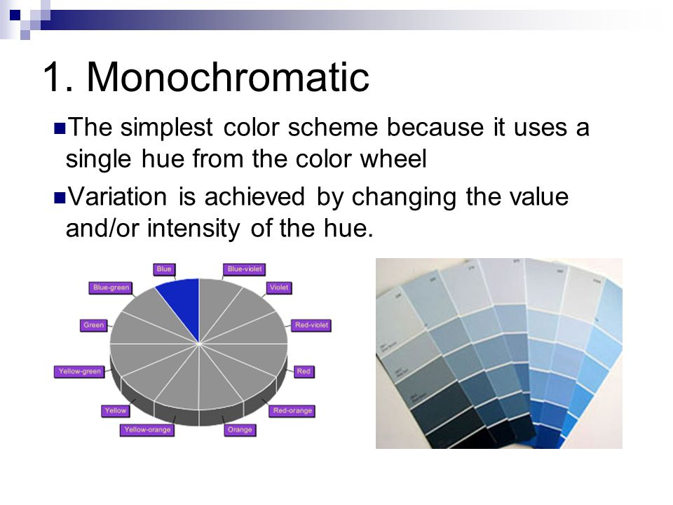 Monochromatic The simplest color scheme because it uses a single hue from  the color
