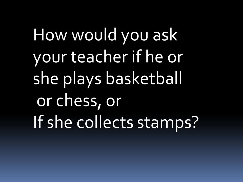 How would you ask your teacher if he or she plays basketball or chess, or If she collects stamps