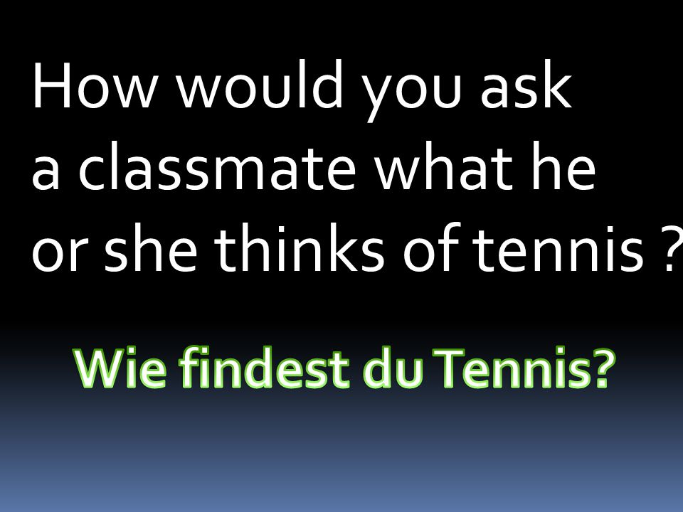 How would you ask a classmate what he or she thinks of tennis