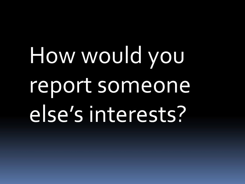 How would you report someone else's interests