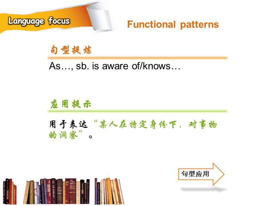 句型提炼 应用提示 Functional patterns As…, sb. is aware of/knows…