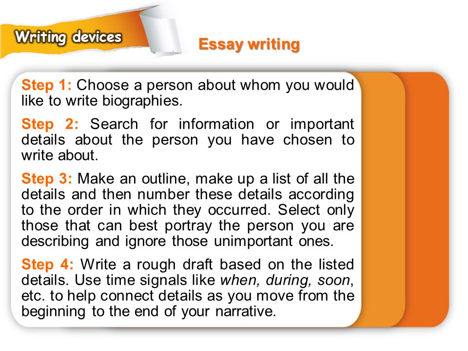 Writing devices Essay writing. Step 1: Choose a person about whom you would like to write biographies.
