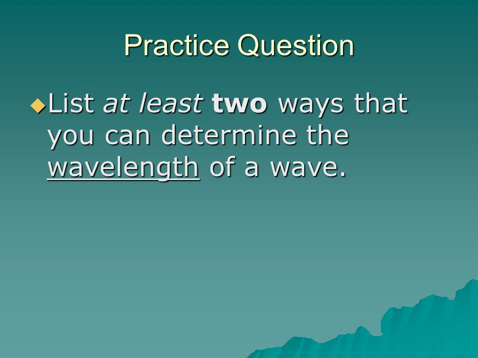 Practice Question List at least two ways that you can determine the wavelength of a wave.