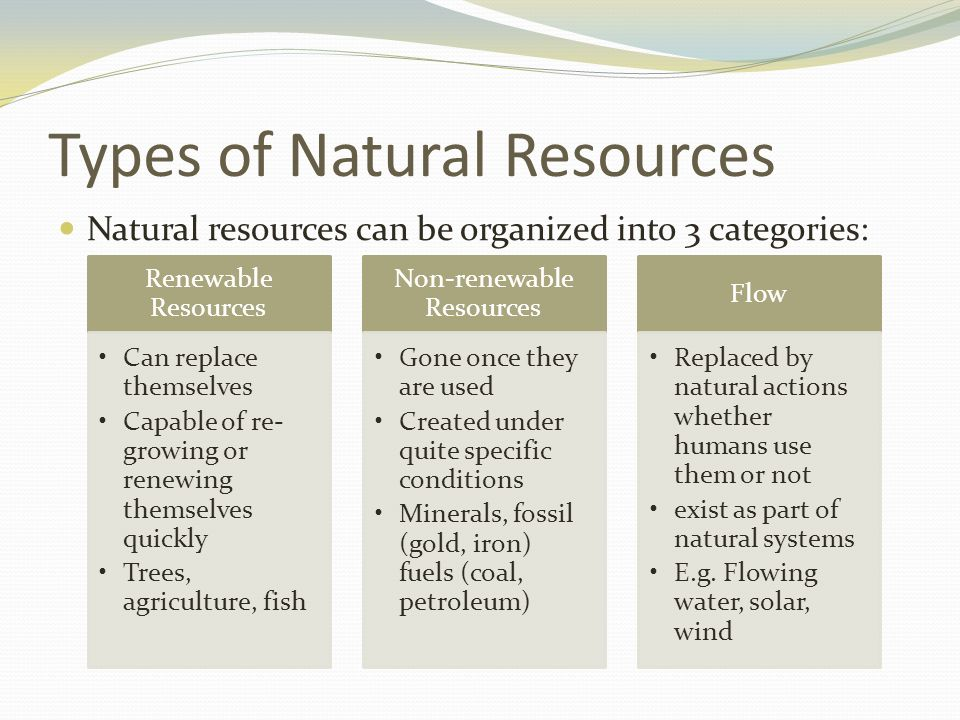 types of natural resources Natural resources come in all shapes and sizes water, air, trees, metal ores, land, oil, wildlife, etc are all natural resources water and trees are renewable resources, meaning that we can.