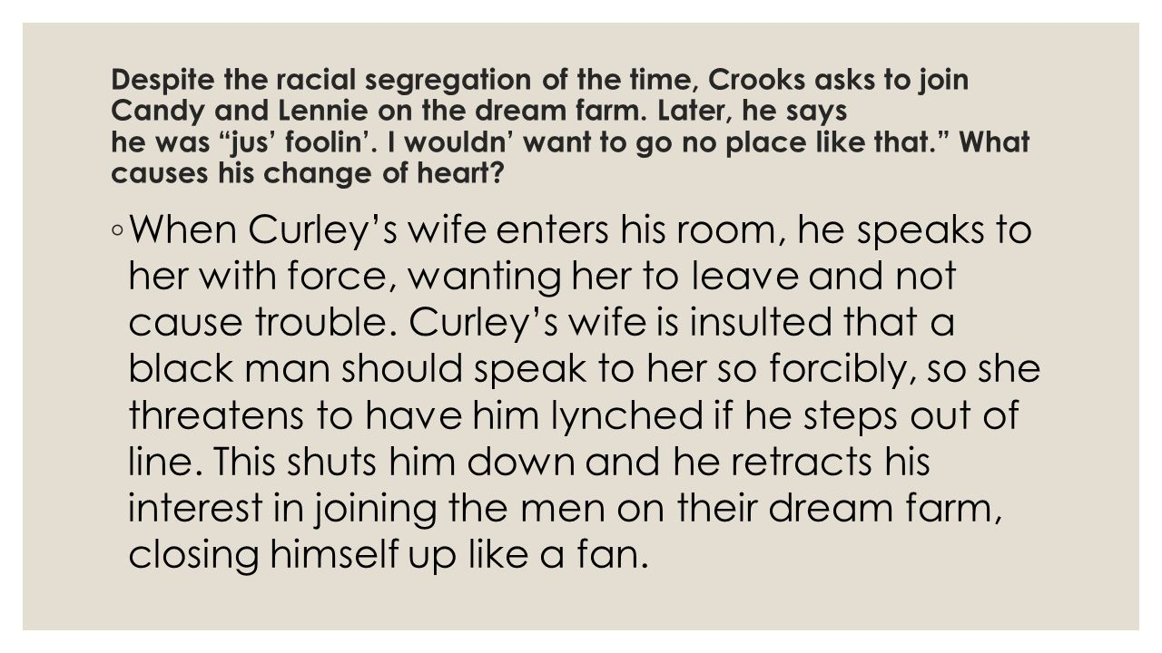 Despite the racial segregation of the time, Crooks asks to join Candy and Lennie on the dream farm. Later, he says he was jus' foolin'. I wouldn' want to go no place like that. What causes his change of heart