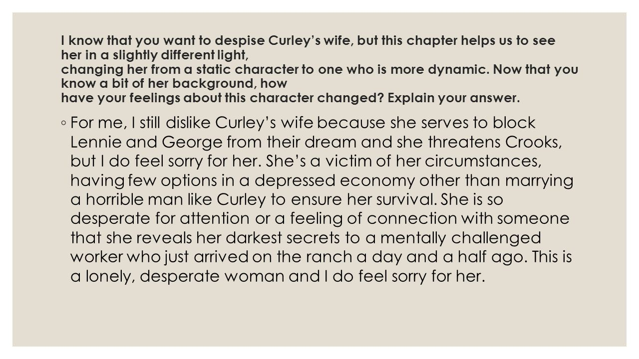I know that you want to despise Curley's wife, but this chapter helps us to see her in a slightly different light, changing her from a static character to one who is more dynamic. Now that you know a bit of her background, how have your feelings about this character changed Explain your answer.