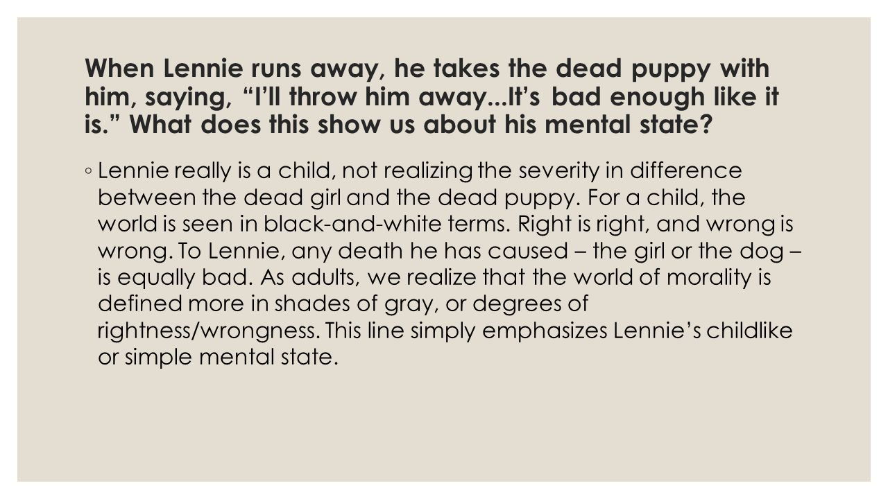 When Lennie runs away, he takes the dead puppy with him, saying, I'll throw him away...It's bad enough like it is. What does this show us about his mental state