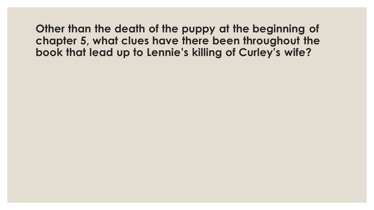 Other than the death of the puppy at the beginning of chapter 5, what clues have there been throughout the book that lead up to Lennie's killing of Curley's wife