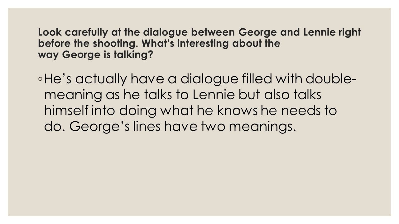 Look carefully at the dialogue between George and Lennie right before the shooting. What's interesting about the way George is talking