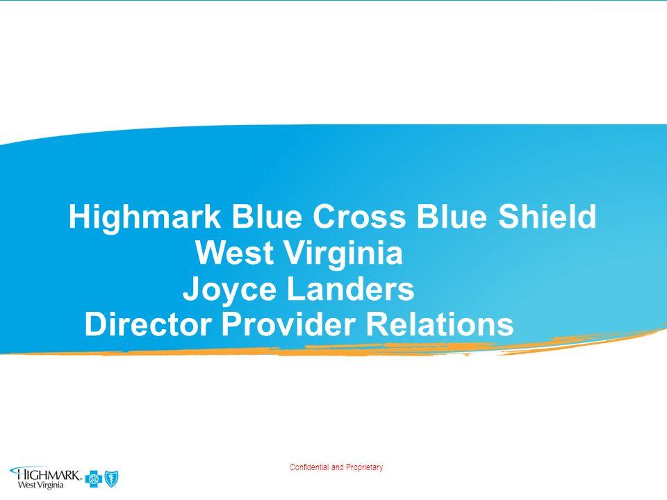 Highmark Blue Cross Blue Shield West Virginia Joyce Landers Director  Provider Relations Confidential and Proprietary