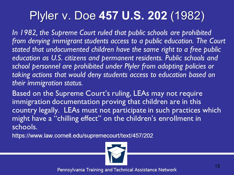 plyler v doe Plyler v doe , 457 us 202 (1982), was a case in which the supreme court of the united states struck down a state statute denying funding for education to illegal immigrant children and simultaneously struck down a municipal school district's attempt to charge illegal immigrants an annual $1,000 tuition fee for each illegal alien student to compensate for the lost state funding.